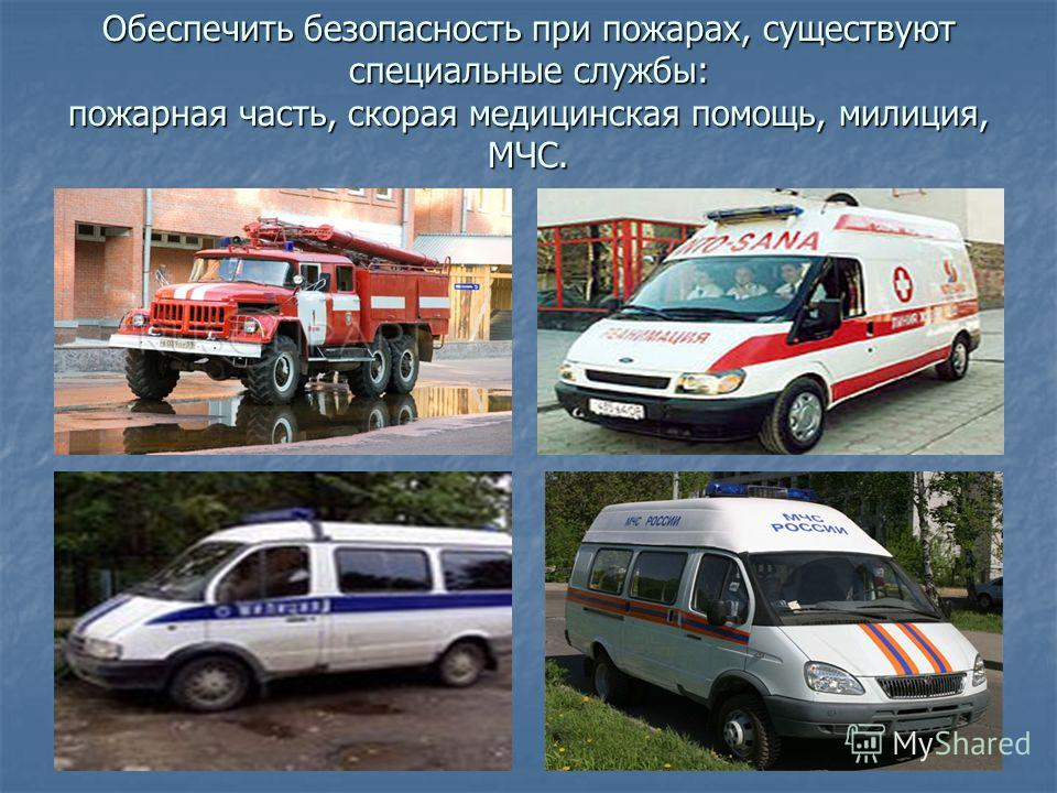 Обеспечить безопасность при пожарах, существуют специальные службы: пожарная часть, скорая медицинская помощь, милиция, МЧС.