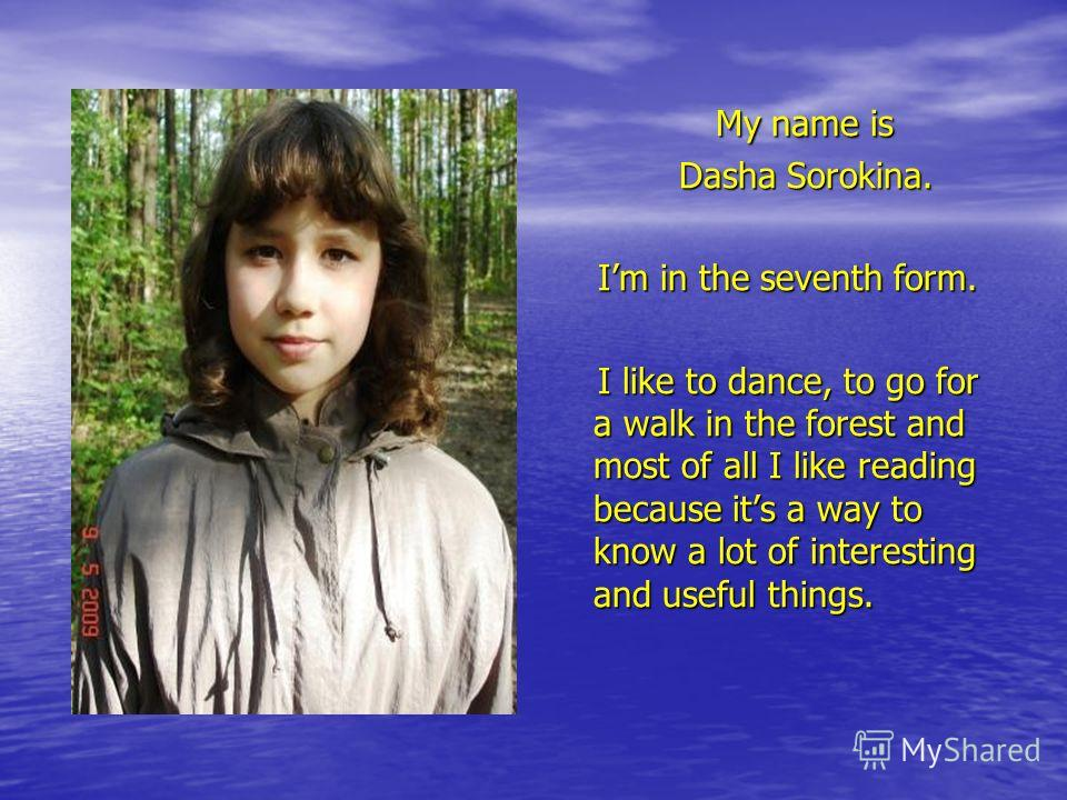 My name is My name is Dasha Sorokina. Dasha Sorokina. Im in the seventh form. Im in the seventh form. I like to dance, to go for a walk in the forest and most of all I like reading because its a way to know a lot of interesting and useful things. I l