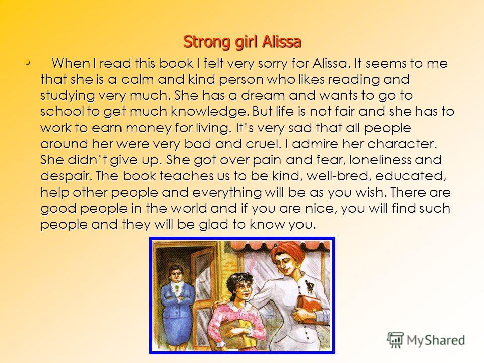 Strong girl Alissa When I read this book I felt very sorry for Alissa. It seems to me that she is a calm and kind person who likes reading and studying very much. She has a dream and wants to go to school to get much knowledge. But life is not fair a