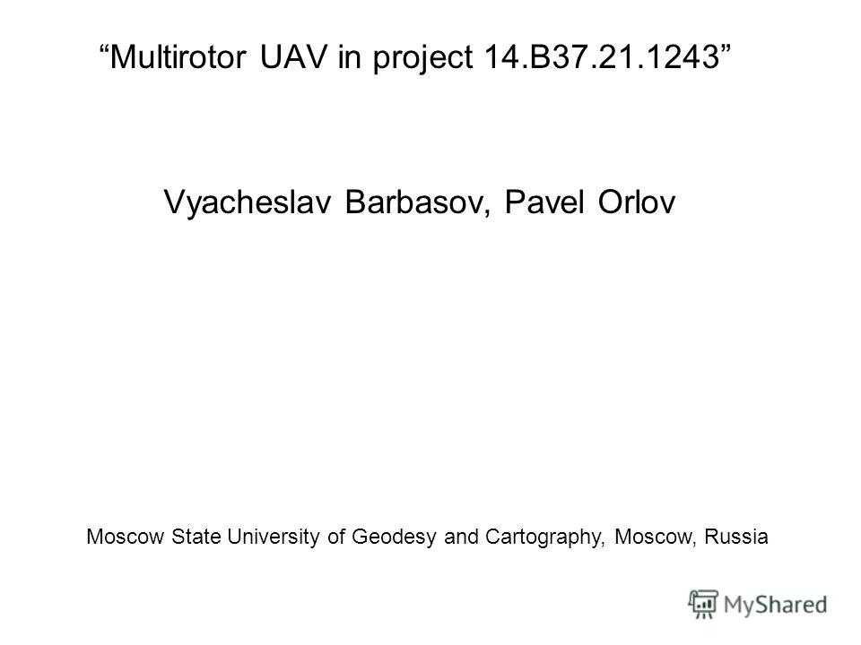 Multirotor UAV in project 14.B37.21.1243 Vyacheslav Barbasov, Pavel Orlov Moscow State University of Geodesy and Cartography, Moscow, Russia