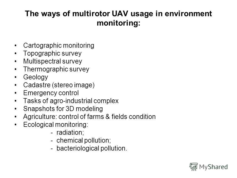 The ways of multirotor UAV usage in environment monitoring: Cartographic monitoring Topographic survey Multispectral survey Thermographic survey Geology Cadastre (stereo image) Emergency control Tasks of agro-industrial complex Snapshots for 3D model