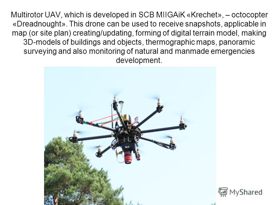 Multirotor UAV, which is developed in SCB MIIGAiK «Krechet», – octocopter «Dreadnought». This drone can be used to receive snapshots, applicable in map (or site plan) creating/updating, forming of digital terrain model, making 3D-models of buildings