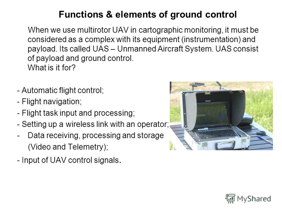 Functions & elements of ground control When we use multirotor UAV in cartographic monitoring, it must be considered as a complex with its equipment (instrumentation) and payload. Its called UAS – Unmanned Aircraft System. UAS consist of payload and g