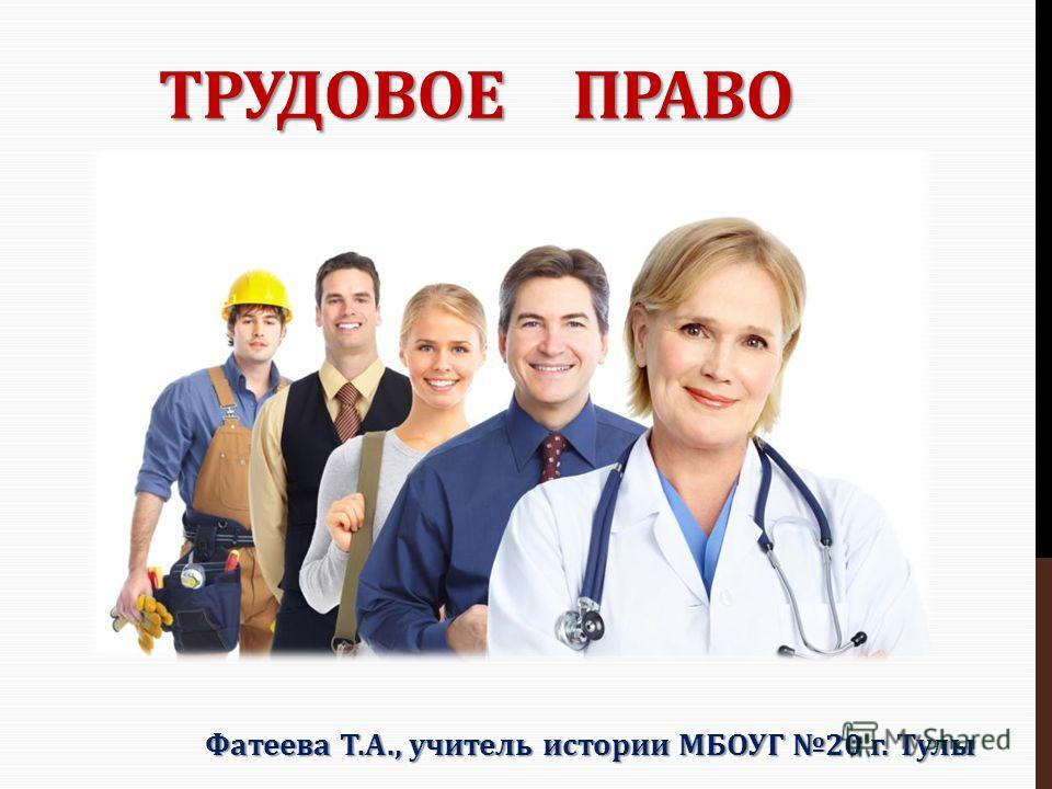 ТРУДОВОЕ ПРАВО Фатеева Т.А., учитель истории МБОУГ 20 г. Тулы