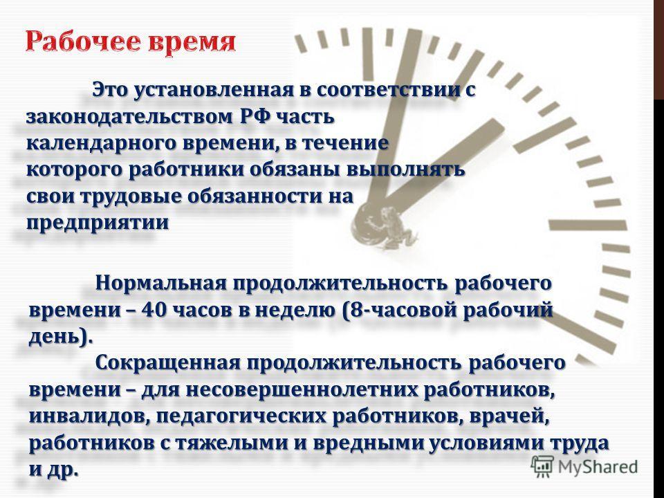 Это установленная в соответствии с законодательством РФ часть календарного времени, в течение которого работники обязаны выполнять свои трудовые обязанности на предприятии Нормальная продолжительность рабочего времени – 40 часов в неделю (8-часовой р