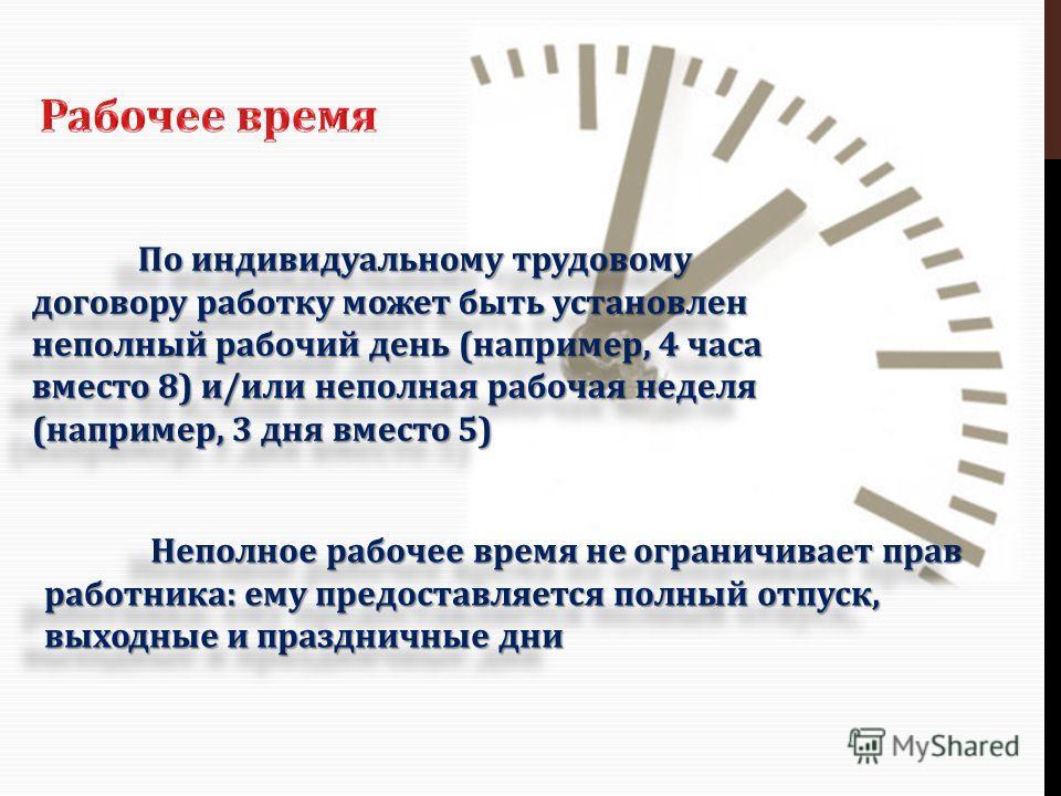 По индивидуальному трудовому договору работку может быть установлен неполный рабочий день (например, 4 часа вместо 8) и/или неполная рабочая неделя (например, 3 дня вместо 5) Неполное рабочее время не ограничивает прав работника: ему предоставляется