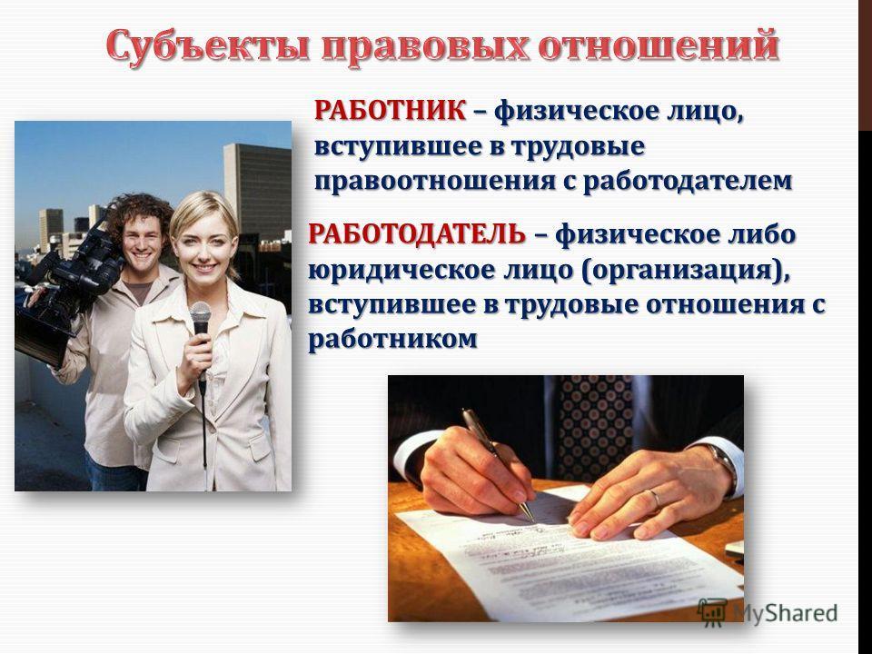 РАБОТНИК – физическое лицо, вступившее в трудовые правоотношения с работодателем РАБОТОДАТЕЛЬ – физическое либо юридическое лицо (организация), вступившее в трудовые отношения с работником
