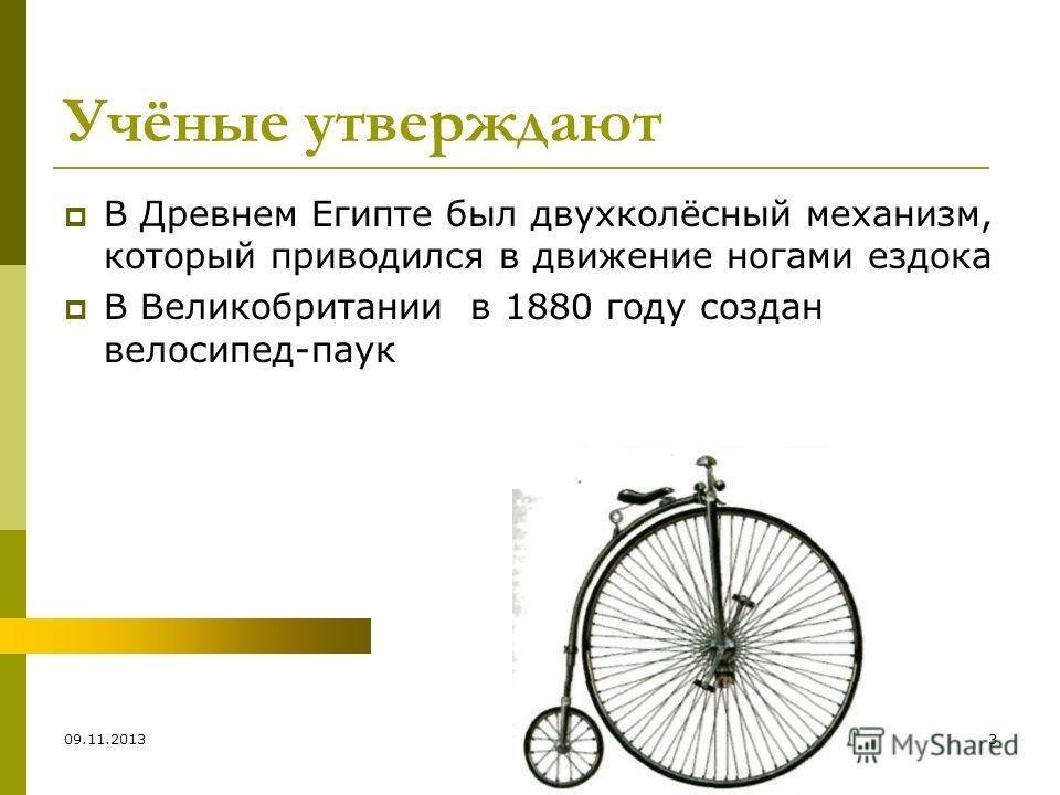 09.11.20133 Учёные утверждают В Древнем Египте был двухколёсный механизм, который приводился в движение ногами ездока В Великобритании в 1880 году создан велосипед-паук