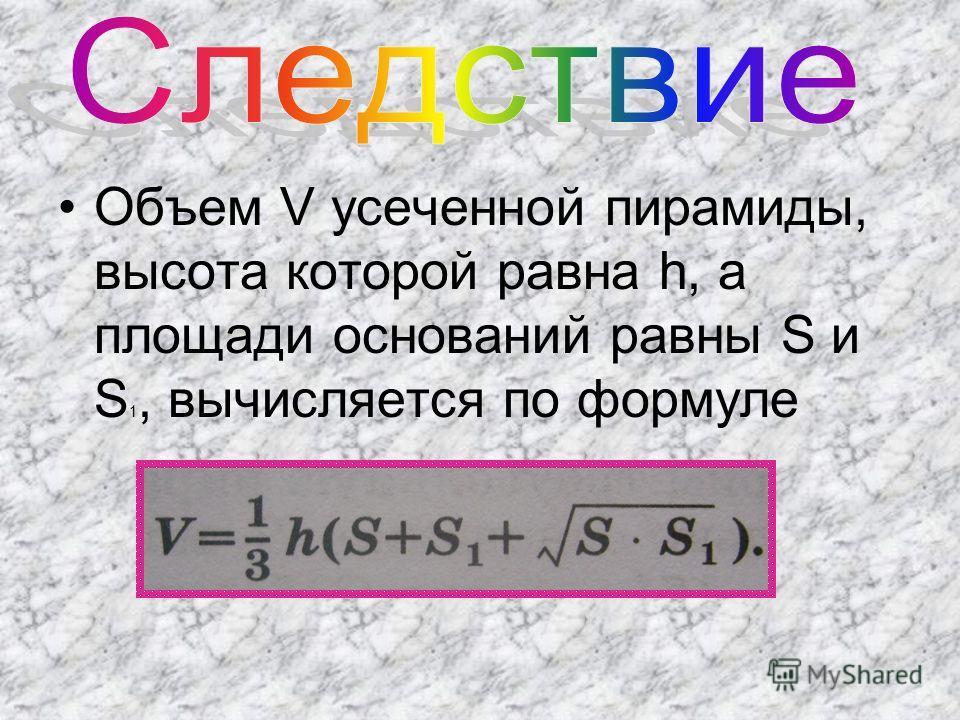 Объем V усеченной пирамиды, высота которой равна h, а площади оснований равны S и S 1, вычисляется по формуле