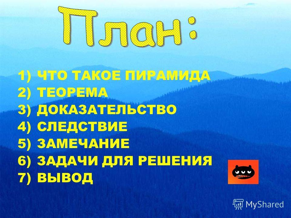 1)ЧТО ТАКОЕ ПИРАМИДА 2)ТЕОРЕМА 3)ДОКАЗАТЕЛЬСТВО 4)СЛЕДСТВИЕ 5)ЗАМЕЧАНИЕ 6)ЗАДАЧИ ДЛЯ РЕШЕНИЯ 7)ВЫВОД