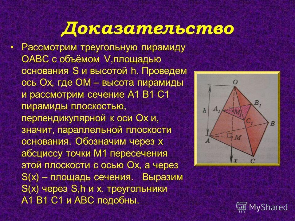 Доказательство Рассмотрим треугольную пирамиду ОАВС с объёмом V,площадью основания S и высотой h. Проведем ось Ох, где ОМ – высота пирамиды и рассмотрим сечение А1 В1 С1 пирамиды плоскостью, перпендикулярной к оси Ох и, значит, параллельной плоскости