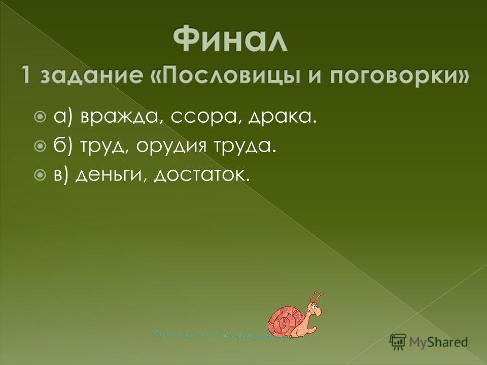 а) вражда, ссора, драка. б) труд, орудия труда. в) деньги, достаток.