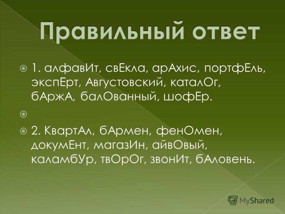 1. алфавИт, свЕкла, арАхис, портфЕль, экспЕрт, Августовский, каталОг, бАржА, балОванный, шофЕр. 2. КвартАл, бАрмен, фенОмен, докумЕнт, магазИн, айвОвый, каламбУр, твОрОг, звонИт, бАловень.