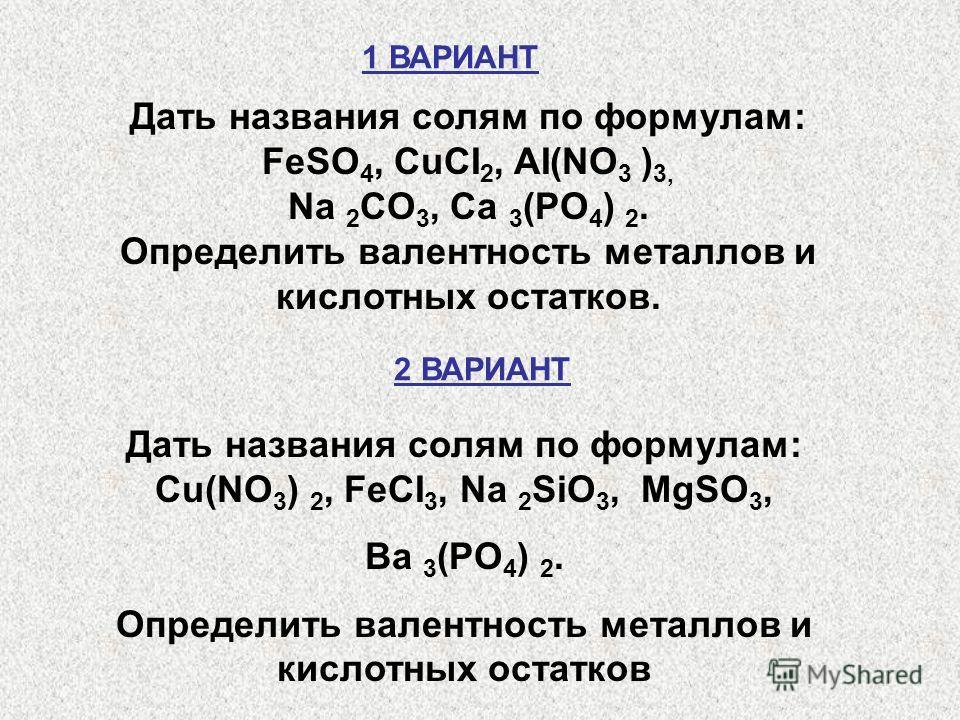 Дать названия солям по формулам: FeSO 4, CuCI 2, AI(NO 3 ) 3, Na 2 CO 3, Ca 3 (PO 4 ) 2. Определить валентность металлов и кислотных остатков. Дать названия солям по формулам: Cu(NO 3 ) 2, FeCI 3, Na 2 SiO 3, MgSO 3, Ba 3 (PO 4 ) 2. Определить валент