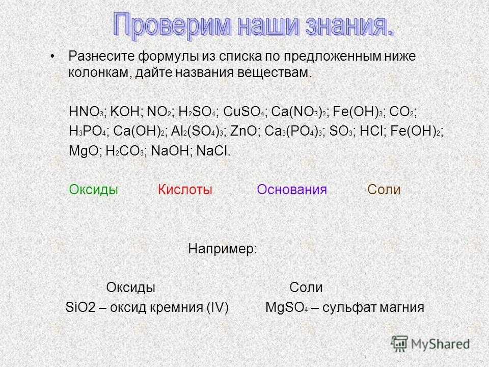 Разнесите формулы из списка по предложенным ниже колонкам, дайте названия веществам. HNO 3 ; KOH; NO 2 ; H 2 SO 4 ; CuSO 4 ; Ca(NO 3 ) 2 ; Fe(OH) 3 ; CO 2 ; H 3 PO 4 ; Ca(OH) 2 ; Al 2 (SO 4 ) 3 ; ZnO; Ca 3 (PO 4 ) 3 ; SO 3 ; HCl; Fe(OH) 2 ; MgO; H 2