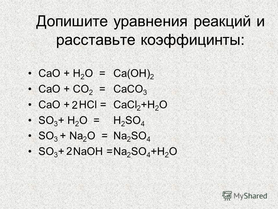 Допишите уравнения реакций и расставьте коэффицинты: CaO + H 2 O = CaO + CO 2 = CaO + HCl = SO 3 + H 2 O = SO 3 + Na 2 O = SO 3 + NaOH = Ca(OH) 2 CaCO 3 CaCl 2 +H 2 O H 2 SO 4 Na 2 SO 4 Na 2 SO 4 +H 2 O 2 2