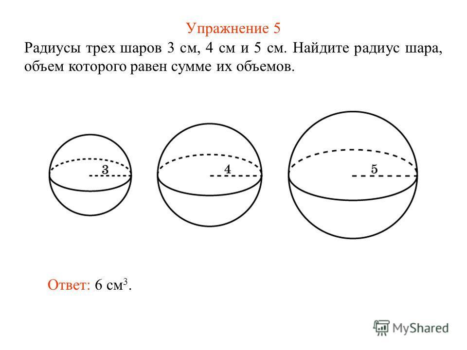 Упражнение 5 Радиусы трех шаров 3 см, 4 см и 5 см. Найдите радиус шара, объем которого равен сумме их объемов. Ответ: 6 см 3.