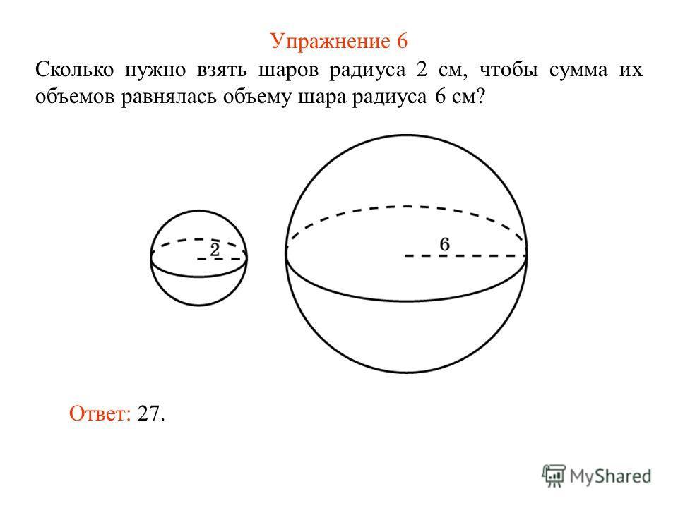 Упражнение 6 Сколько нужно взять шаров радиуса 2 см, чтобы сумма их объемов равнялась объему шара радиуса 6 см? Ответ: 27.