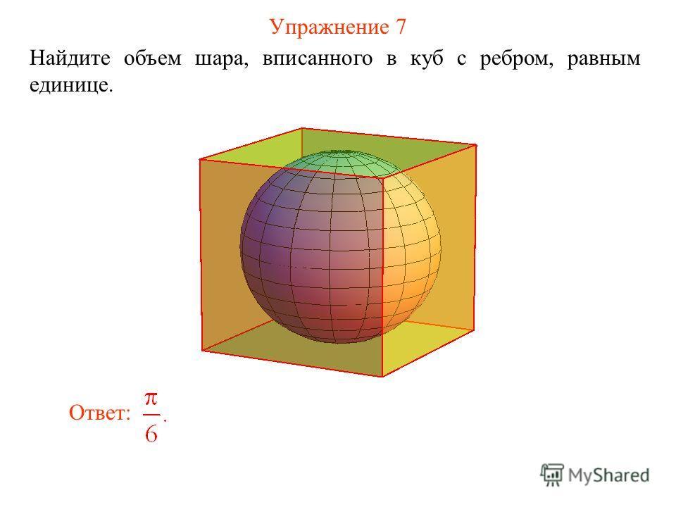 Упражнение 7 Найдите объем шара, вписанного в куб с ребром, равным единице. Ответ: