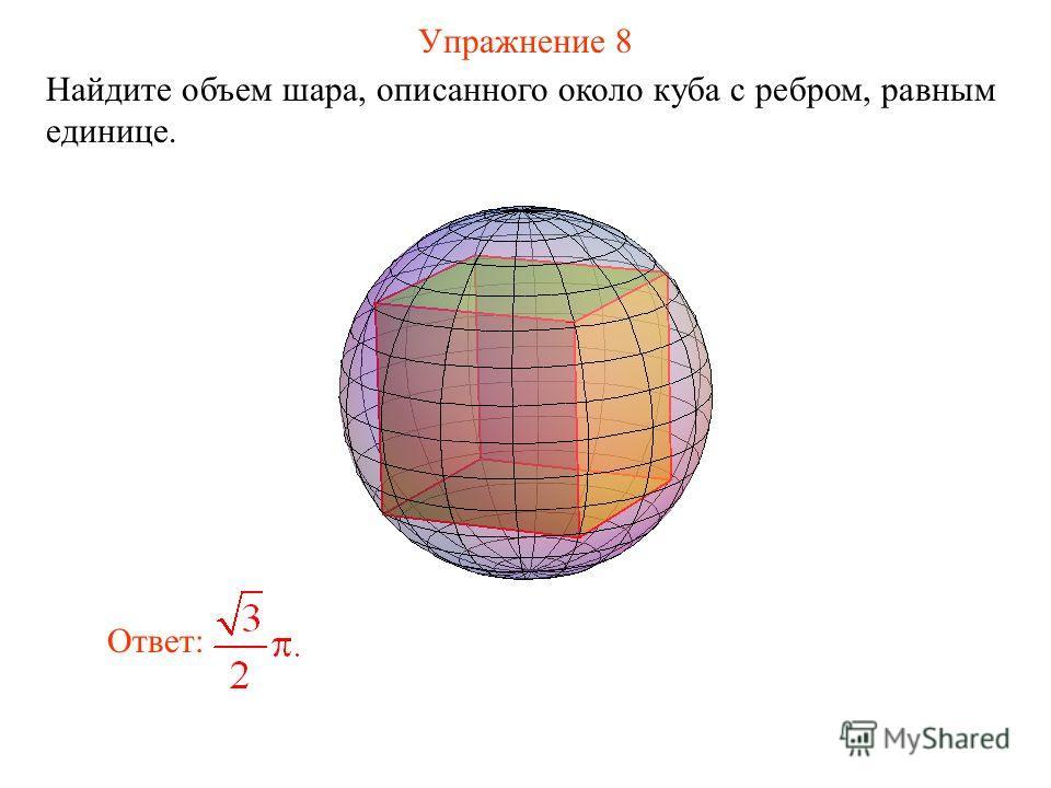 Упражнение 8 Найдите объем шара, описанного около куба с ребром, равным единице. Ответ: