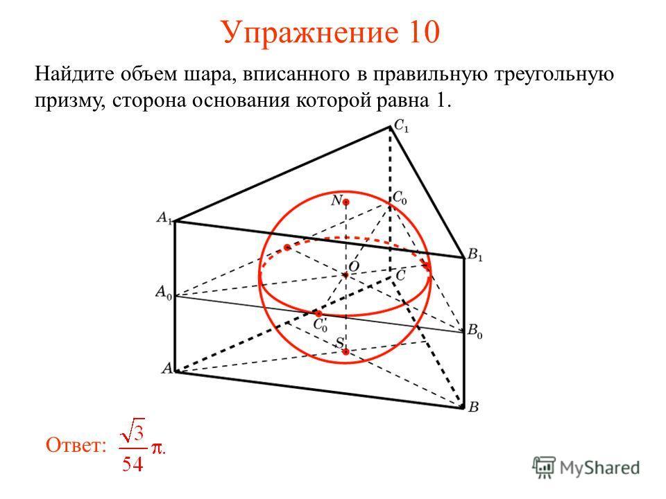 Упражнение 10 Найдите объем шара, вписанного в правильную треугольную призму, сторона основания которой равна 1. Ответ: