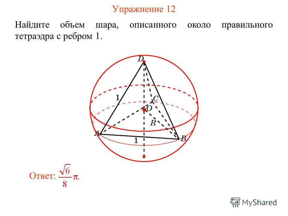 Упражнение 12 Найдите объем шара, описанного около правильного тетраэдра с ребром 1. Ответ: