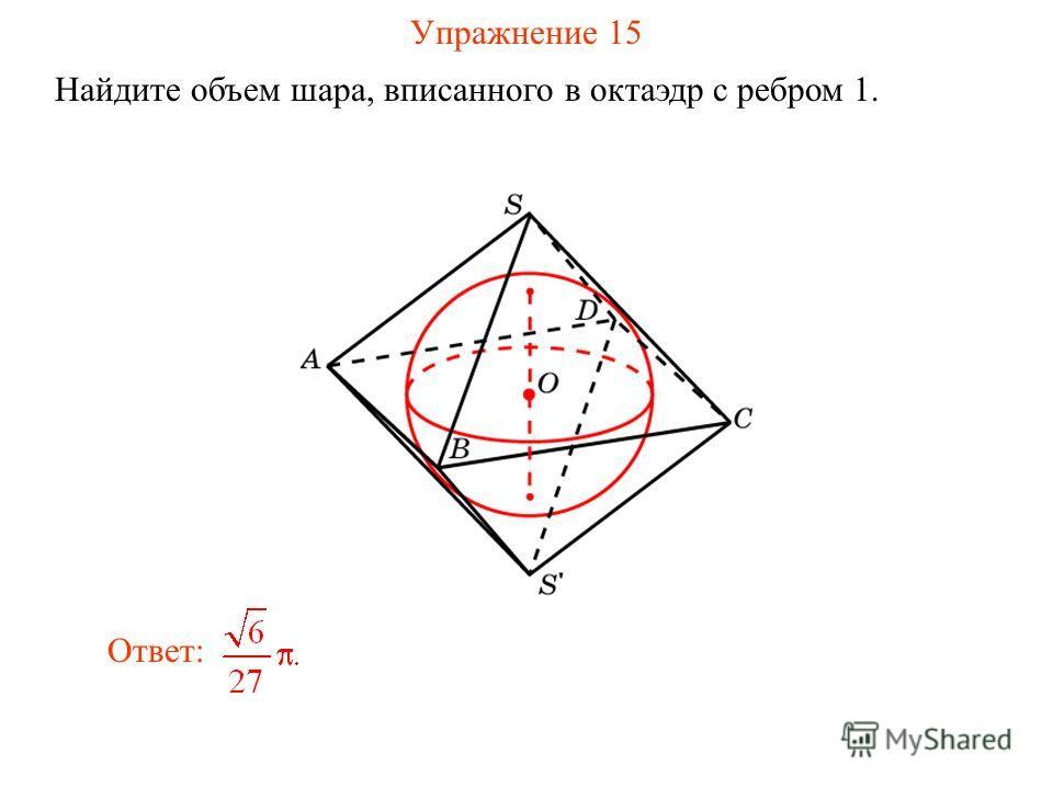 Упражнение 15 Найдите объем шара, вписанного в октаэдр с ребром 1. Ответ: