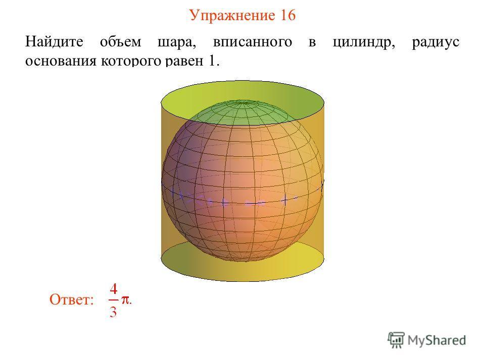 Упражнение 16 Найдите объем шара, вписанного в цилиндр, радиус основания которого равен 1. Ответ: