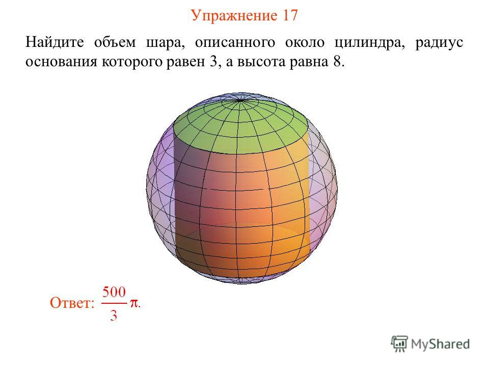 Упражнение 17 Найдите объем шара, описанного около цилиндра, радиус основания которого равен 3, а высота равна 8. Ответ: