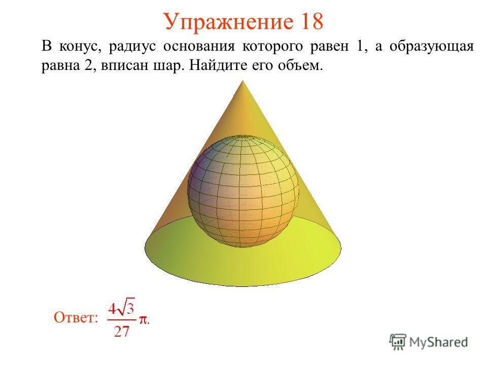 Упражнение 18 В конус, радиус основания которого равен 1, а образующая равна 2, вписан шар. Найдите его объем. Ответ: