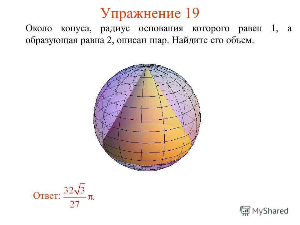 Упражнение 19 Около конуса, радиус основания которого равен 1, а образующая равна 2, описан шар. Найдите его объем. Ответ: