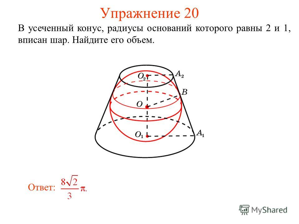 Упражнение 20 В усеченный конус, радиусы оснований которого равны 2 и 1, вписан шар. Найдите его объем. Ответ:
