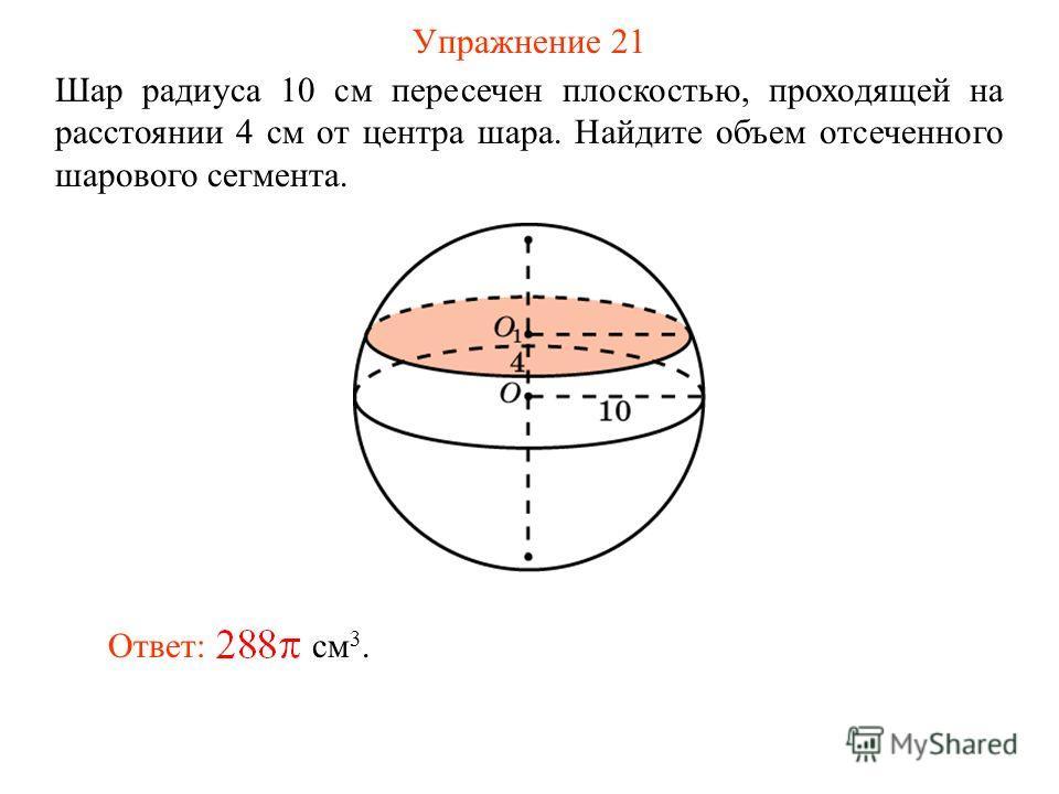 Упражнение 21 Шар радиуса 10 см пересечен плоскостью, проходящей на расстоянии 4 см от центра шара. Найдите объем отсеченного шарового сегмента. Ответ: см 3.