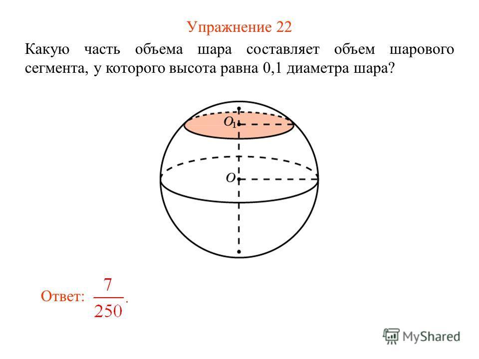 Упражнение 22 Какую часть объема шара составляет объем шарового сегмента, у которого высота равна 0,1 диаметра шара? Ответ: