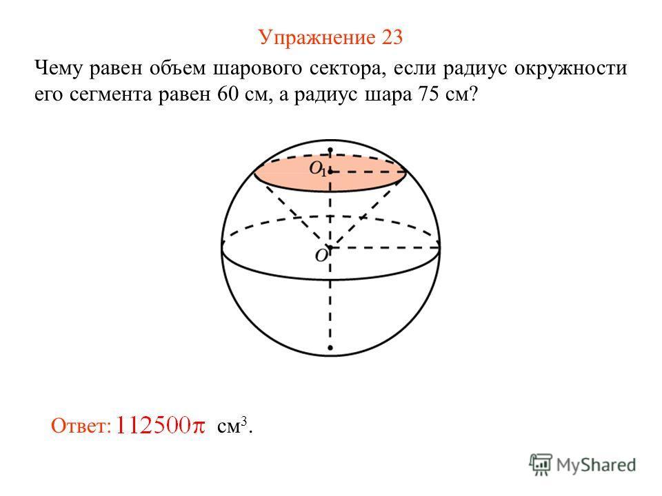Упражнение 23 Чему равен объем шарового сектора, если радиус окружности его сегмента равен 60 см, а радиус шара 75 см? Ответ: см 3.