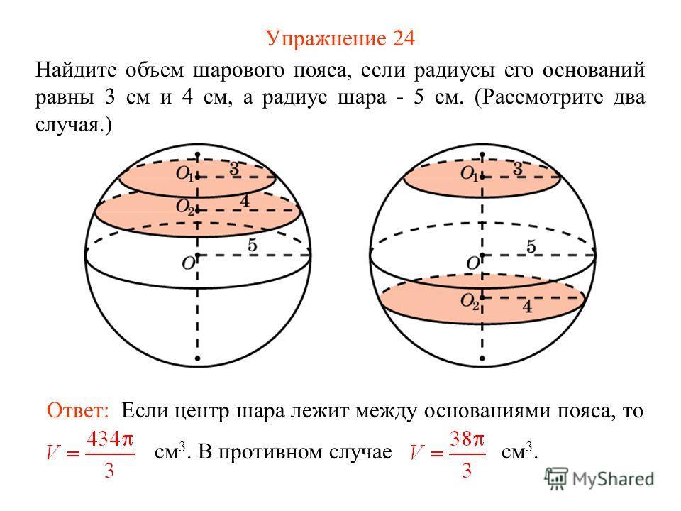 Упражнение 24 Найдите объем шарового пояса, если радиусы его оснований равны 3 см и 4 см, а радиус шара - 5 см. (Рассмотрите два случая.) Ответ: Если центр шара лежит между основаниями пояса, то см 3. В противном случае см 3.