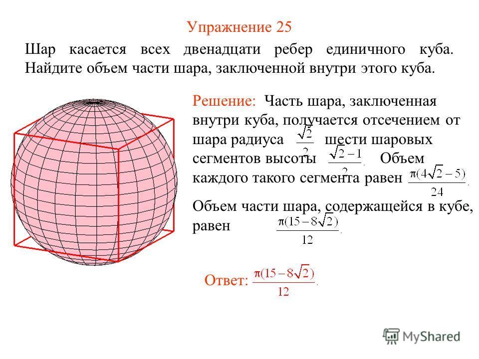 Упражнение 25 Шар касается всех двенадцати ребер единичного куба. Найдите объем части шара, заключенной внутри этого куба. Решение: Часть шара, заключенная внутри куба, получается отсечением от шара радиуса шести шаровых сегментов высоты Объем каждог