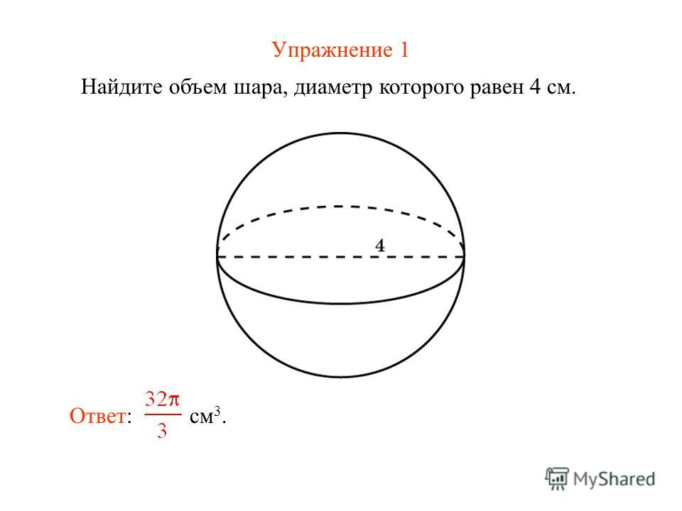 Упражнение 1 Найдите объем шара, диаметр которого равен 4 см. Ответ: см 3.
