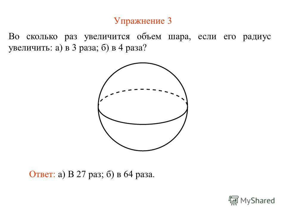 Упражнение 3 Во сколько раз увеличится объем шара, если его радиус увеличить: а) в 3 раза; б) в 4 раза? Ответ: а) В 27 раз; б) в 64 раза.