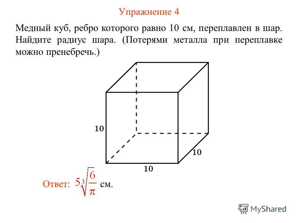 Упражнение 4 Медный куб, ребро которого равно 10 см, переплавлен в шар. Найдите радиус шара. (Потерями металла при переплавке можно пренебречь.) Ответ: см.