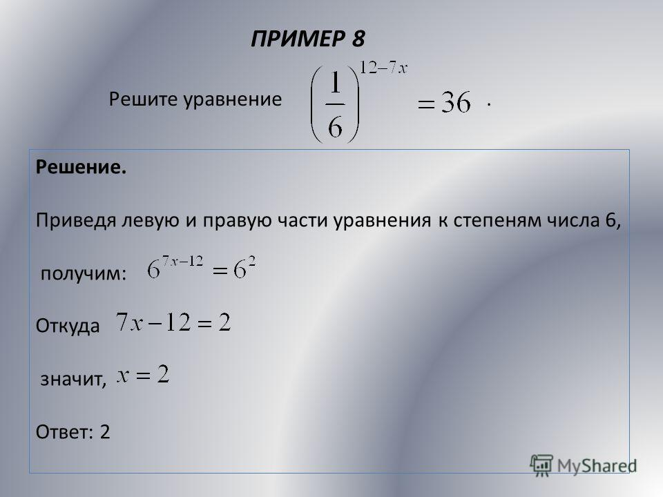 ПРИМЕР 8 Решите уравнение. Решение. Приведя левую и правую части уравнения к степеням числа 6, получим: Откуда значит, Ответ: 2