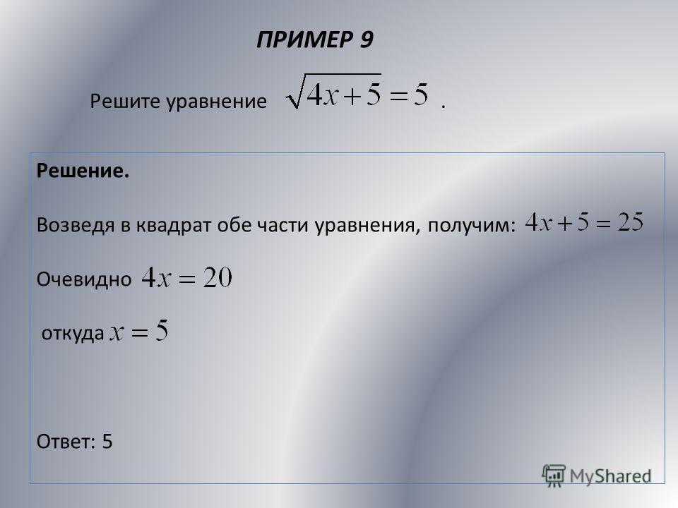 ПРИМЕР 9 Решите уравнение. Решение. Возведя в квадрат обе части уравнения, получим: Очевидно откуда Ответ: 5