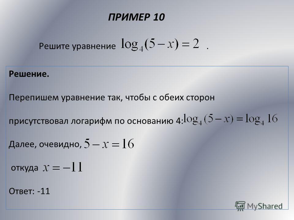 ПРИМЕР 10 Решите уравнение. Решение. Перепишем уравнение так, чтобы с обеих сторон присутствовал логарифм по основанию 4: Далее, очевидно, откуда Ответ: -11