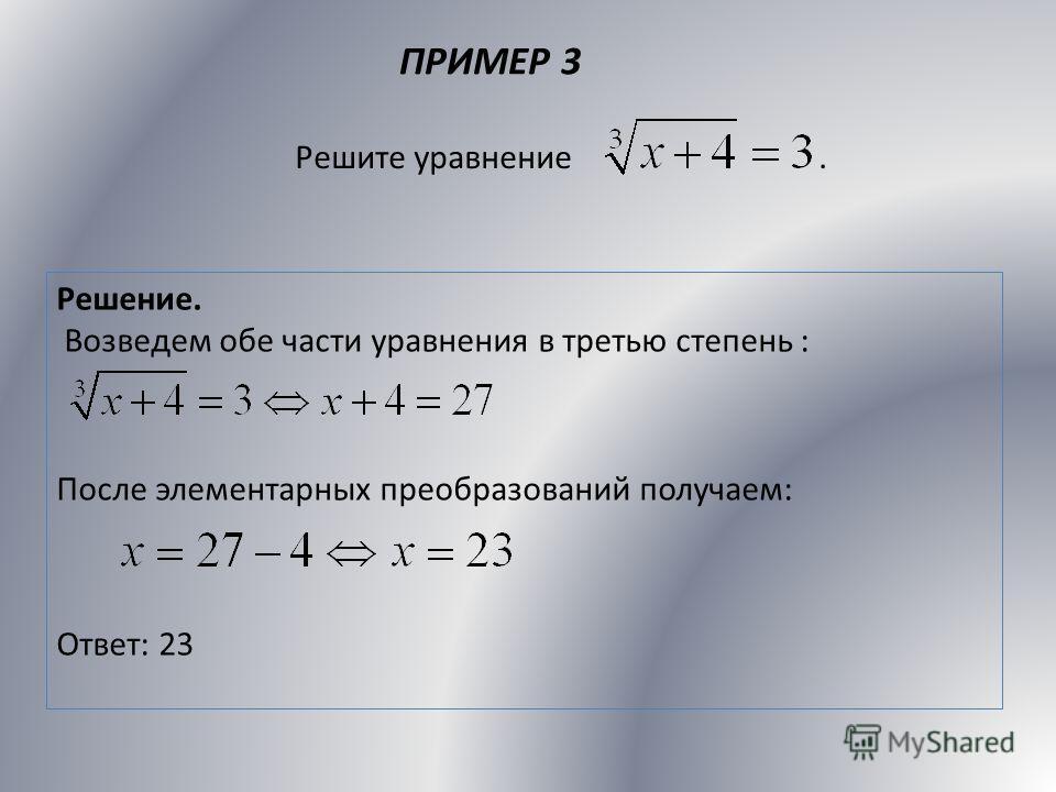 ПРИМЕР 3 Решите уравнение. Решение. Возведем обе части уравнения в третью степень : После элементарных преобразований получаем: Ответ: 23