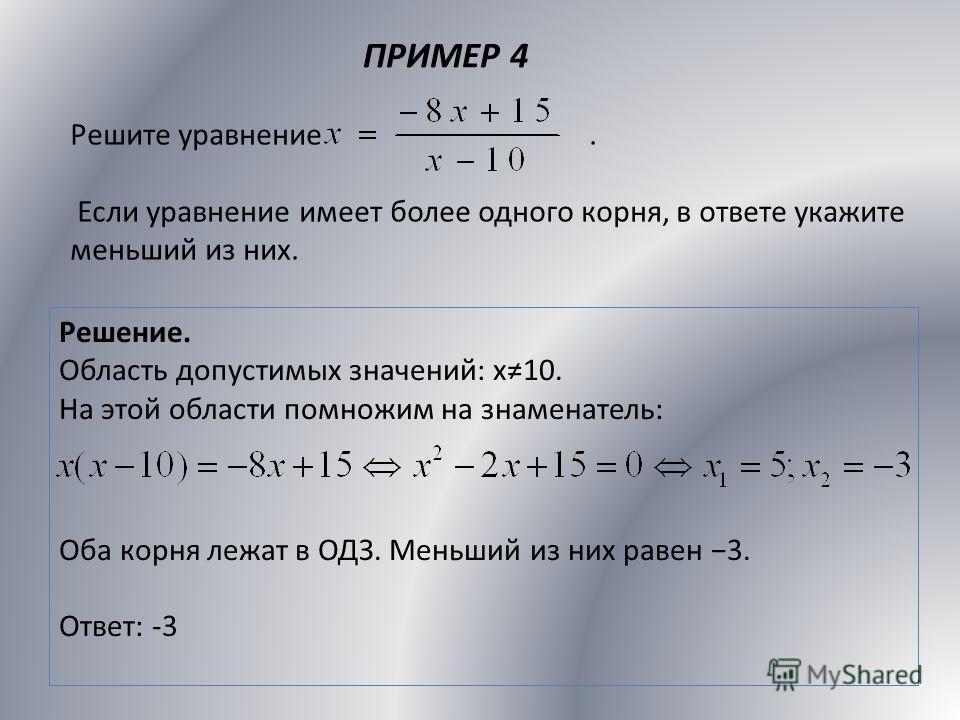 ПРИМЕР 4 Решите уравнение. Если уравнение имеет более одного корня, в ответе укажите меньший из них. Решение. Область допустимых значений: х10. На этой области помножим на знаменатель: Оба корня лежат в ОДЗ. Меньший из них равен 3. Ответ: -3