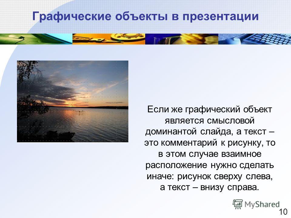 Если же графический объект является смысловой доминантой слайда, а текст – это комментарий к рисунку, то в этом случае взаимное расположение нужно сделать иначе: рисунок сверху слева, а текст – внизу справа. Графические объекты в презентации 10
