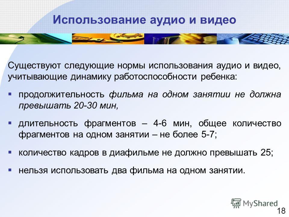 Существуют следующие нормы использования аудио и видео, учитывающие динамику работоспособности ребенка: продолжительность фильма на одном занятии не должна превышать 20-30 мин, длительность фрагментов – 4-6 мин, общее количество фрагментов на одном з