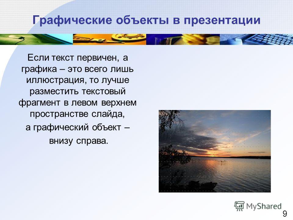 Если текст первичен, а графика – это всего лишь иллюстрация, то лучше разместить текстовый фрагмент в левом верхнем пространстве слайда, а графический объект – внизу справа. Графические объекты в презентации 9