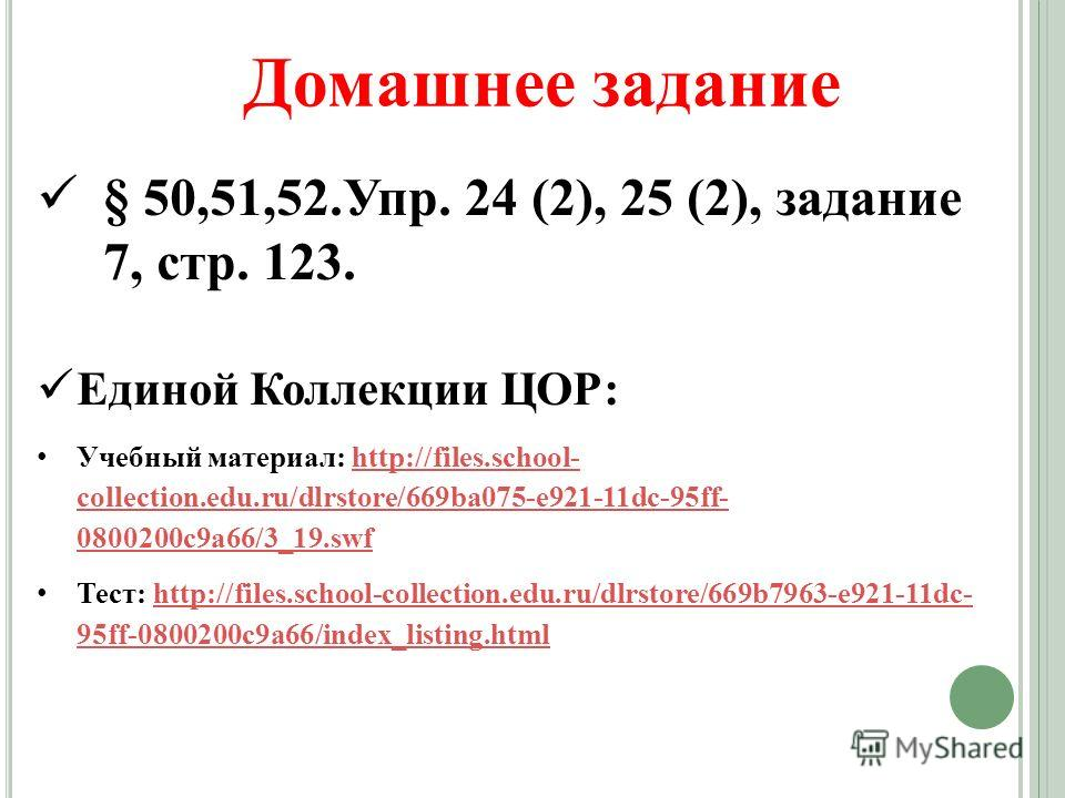 § 50,51,52.Упр. 24 (2), 25 (2), задание 7, стр. 123. Единой Коллекции ЦОР: Учебный материал: http://files.school- collection.edu.ru/dlrstore/669ba075-e921-11dc-95ff- 0800200c9a66/3_19.swfhttp://files.school- collection.edu.ru/dlrstore/669ba075-e921-1