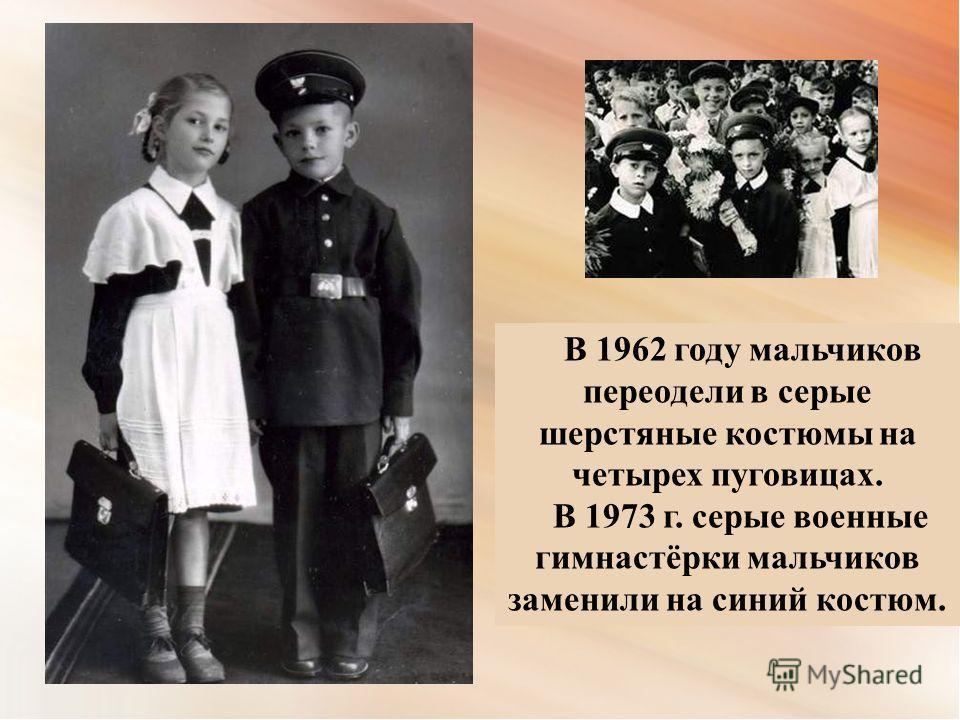 В 1962 году мальчиков переодели в серые шерстяные костюмы на четырех пуговицах. В 1973 г. серые военные гимнастёрки мальчиков заменили на синий костюм.